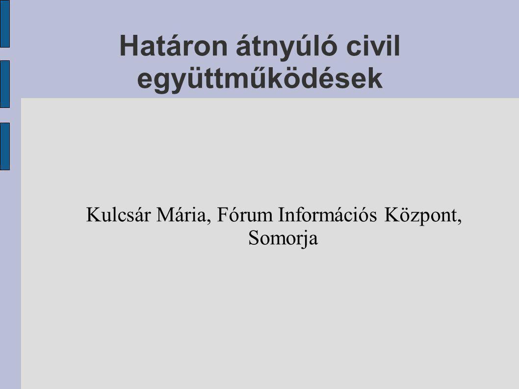 Határon átnyúló civil együttműködések Kulcsár Mária, Fórum Információs Központ, Somorja
