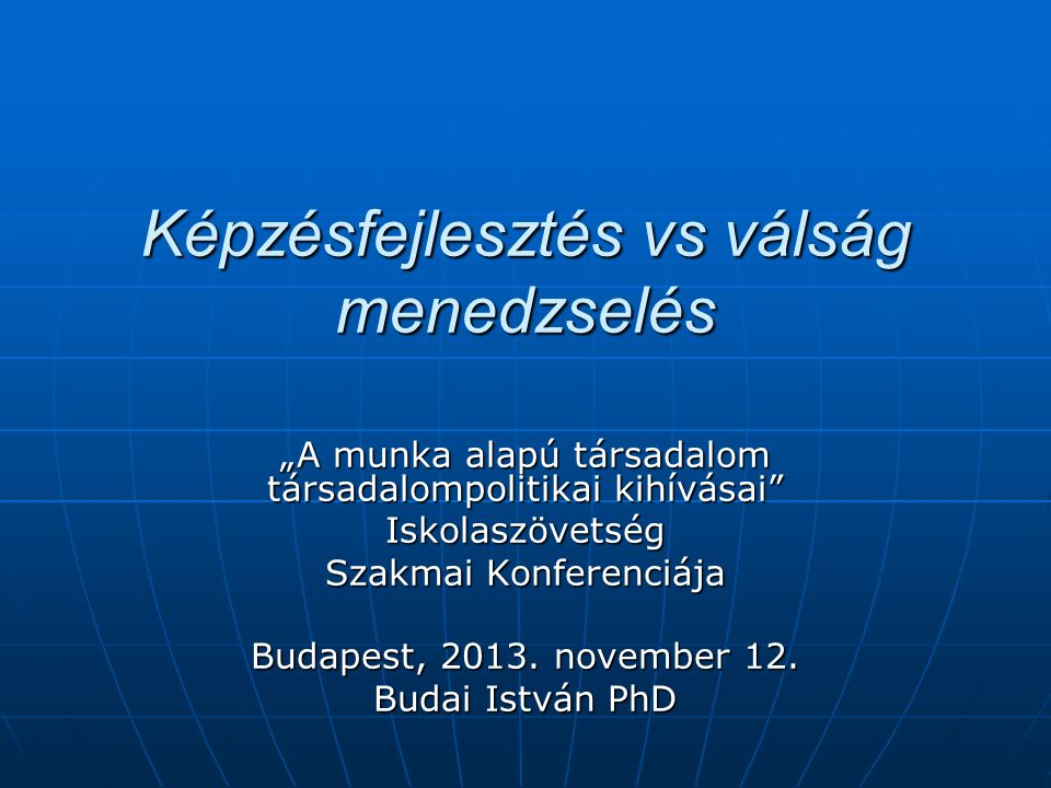 """Képzésfejlesztés vs válság menedzselés """"A munka alapú társadalom társadalompolitikai kihívásai Iskolaszövetség Szakmai Konferenciája Budapest, 2013."""