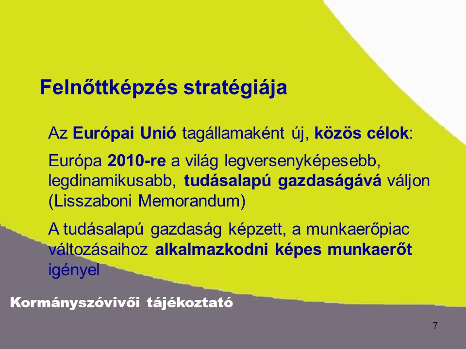 Kormányszóvivői tájékoztató 7 Az Európai Unió tagállamaként új, közös célok: Európa 2010-re a világ legversenyképesebb, legdinamikusabb, tudásalapú gazdaságává váljon (Lisszaboni Memorandum) A tudásalapú gazdaság képzett, a munkaerőpiac változásaihoz alkalmazkodni képes munkaerőt igényel Felnőttképzés stratégiája