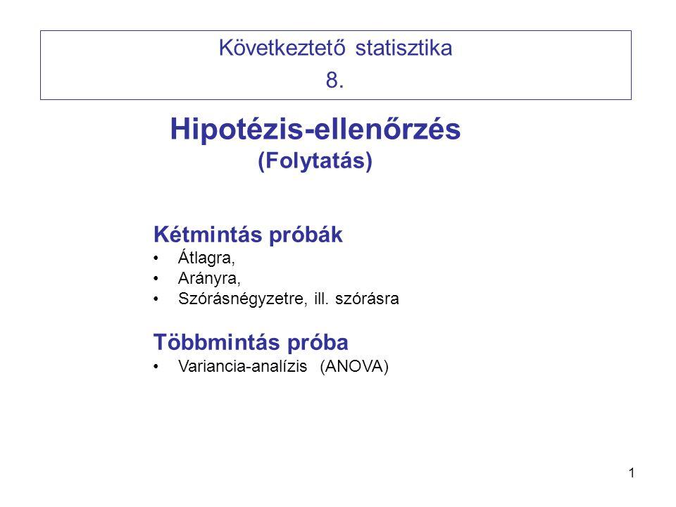 1 Hipotézis-ellenőrzés (Folytatás) Következtető statisztika 8. Kétmintás próbák Átlagra, Arányra, Szórásnégyzetre, ill. szórásra Többmintás próba Vari