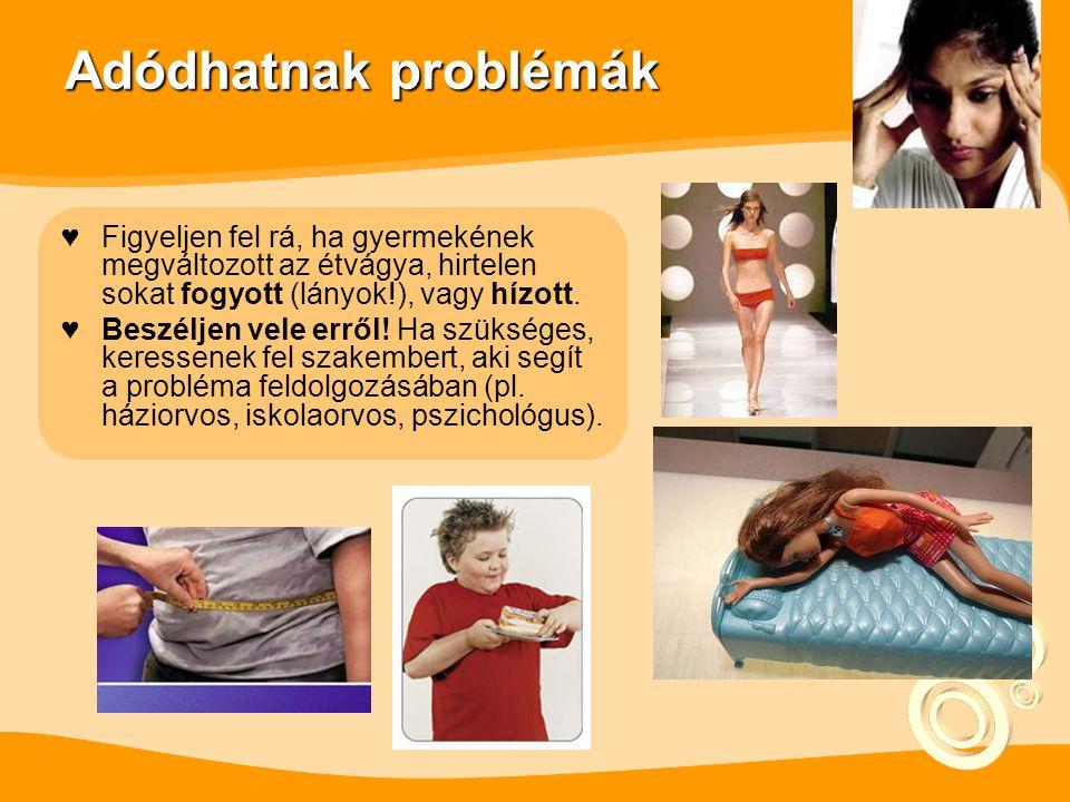 Adódhatnak problémák ♥Figyeljen fel rá, ha gyermekének megváltozott az étvágya, hirtelen sokat fogyott (lányok!), vagy hízott.