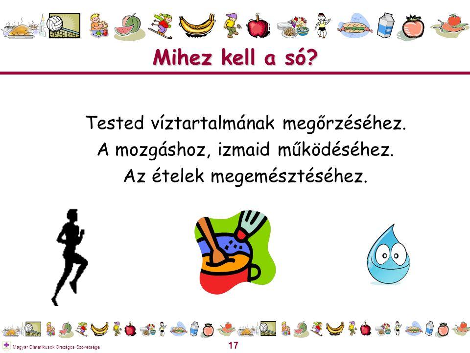 17 Magyar Dietetikusok Országos Szövetsége Mihez kell a só? Tested víztartalmának megőrzéséhez. A mozgáshoz, izmaid működéséhez. Az ételek megemésztés
