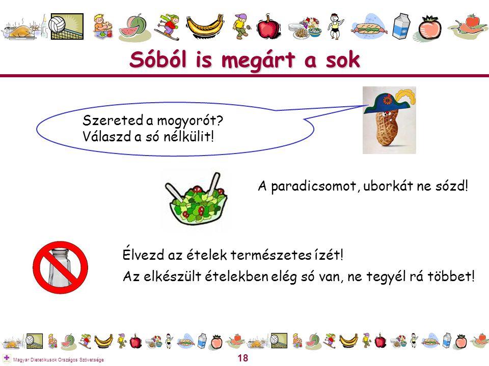 18 Magyar Dietetikusok Országos Szövetsége Sóból is megárt a sok Élvezd az ételek természetes ízét! Az elkészült ételekben elég só van, ne tegyél rá t