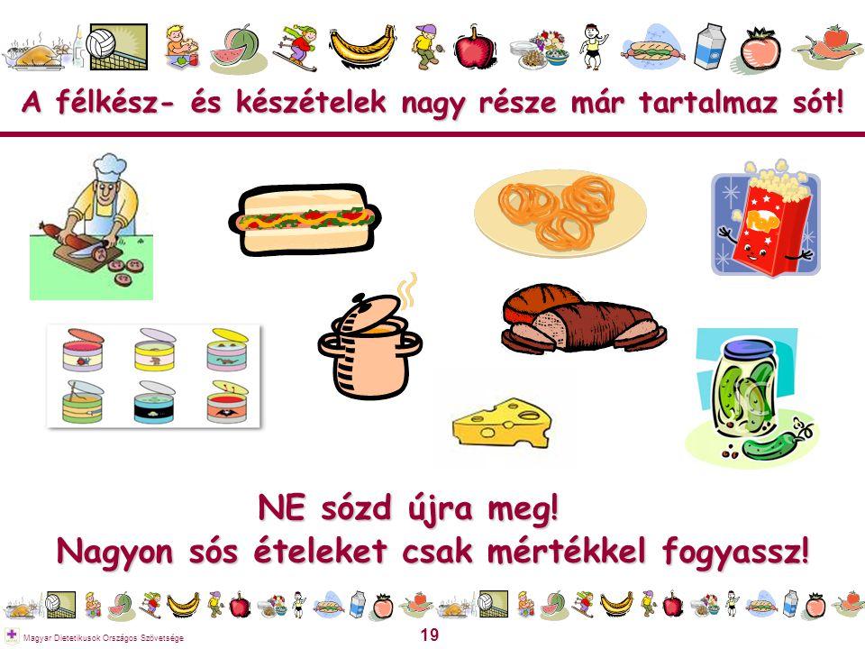 19 Magyar Dietetikusok Országos Szövetsége A félkész- és készételek nagy része már tartalmaz sót! Nagyon sós ételeket csak mértékkel fogyassz! NE sózd