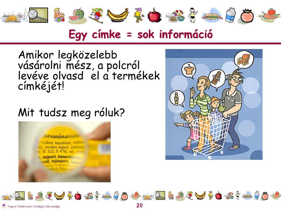 20 Magyar Dietetikusok Országos Szövetsége Egy címke = sok információ Amikor legközelebb vásárolni mész, a polcról levéve olvasd el a termékek címkéjé
