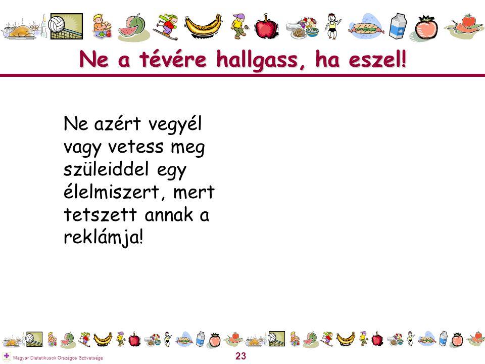 23 Magyar Dietetikusok Országos Szövetsége Ne a tévére hallgass, ha eszel! Ne azért vegyél vagy vetess meg szüleiddel egy élelmiszert, mert tetszett a