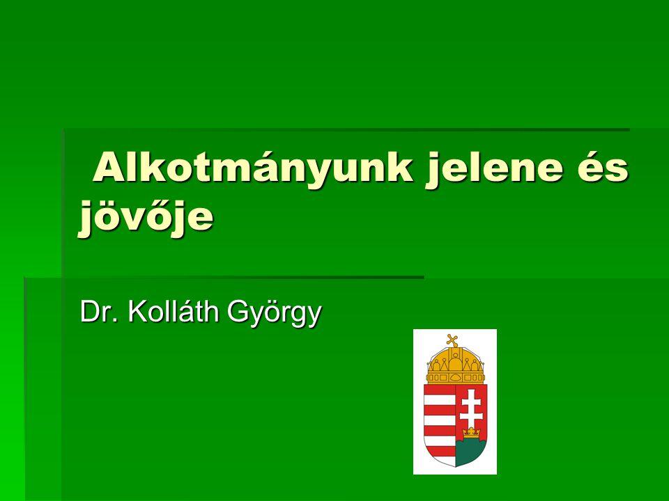 Alkotmányunk jelene és jövője Alkotmányunk jelene és jövője Dr. Kolláth György