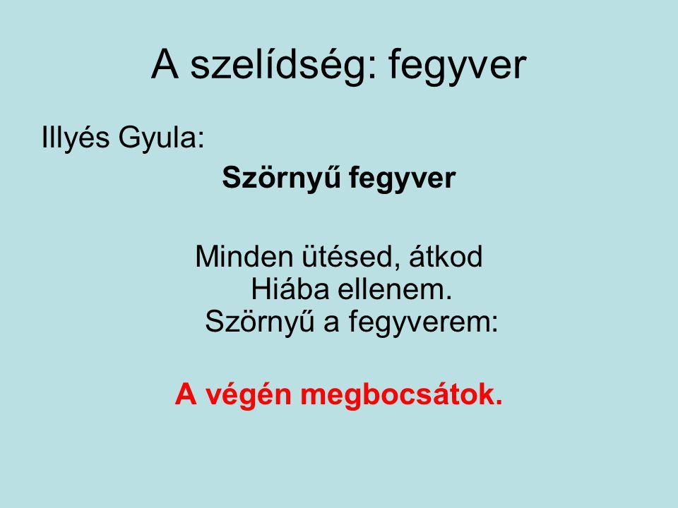 A szelídség: fegyver Illyés Gyula: Szörnyű fegyver Minden ütésed, átkod Hiába ellenem. Szörnyű a fegyverem: A végén megbocsátok.