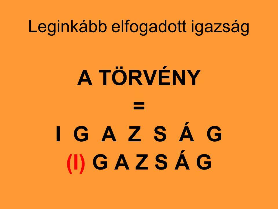 Leginkább elfogadott igazság A TÖRVÉNY = I G A Z S Á G (I) G A Z S Á G