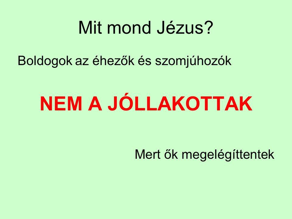 Mit mond Jézus? Boldogok az éhezők és szomjúhozók NEM A JÓLLAKOTTAK Mert ők megelégíttentek
