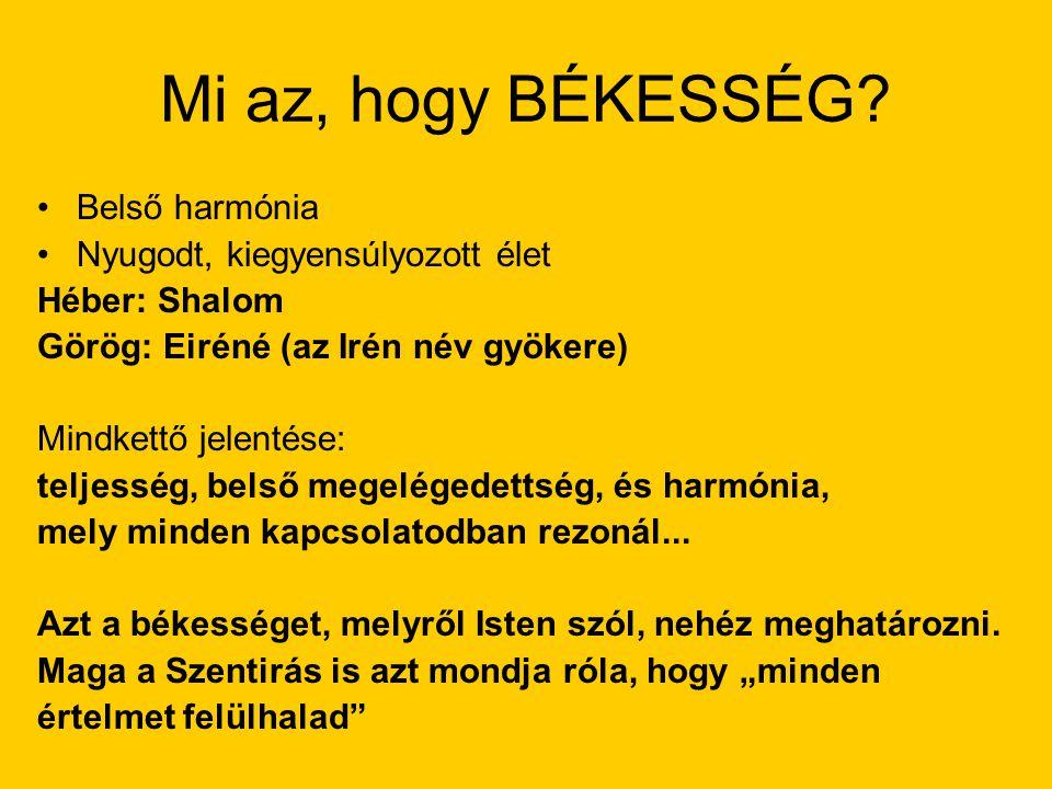 Mi az, hogy BÉKESSÉG? Belső harmónia Nyugodt, kiegyensúlyozott élet Héber: Shalom Görög: Eiréné (az Irén név gyökere) Mindkettő jelentése: teljesség,