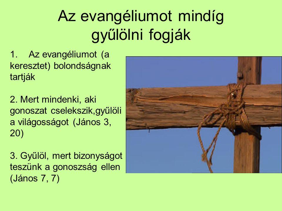 Az evangéliumot mindíg gyűlölni fogják 1.Az evangéliumot (a keresztet) bolondságnak tartják 2. Mert mindenki, aki gonoszat cselekszik,gyűlöli a világo