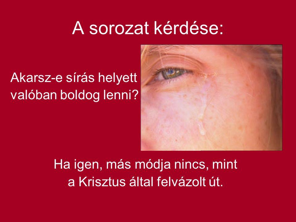 A sorozat kérdése: Akarsz-e sírás helyett valóban boldog lenni? Ha igen, más módja nincs, mint a Krisztus által felvázolt út.