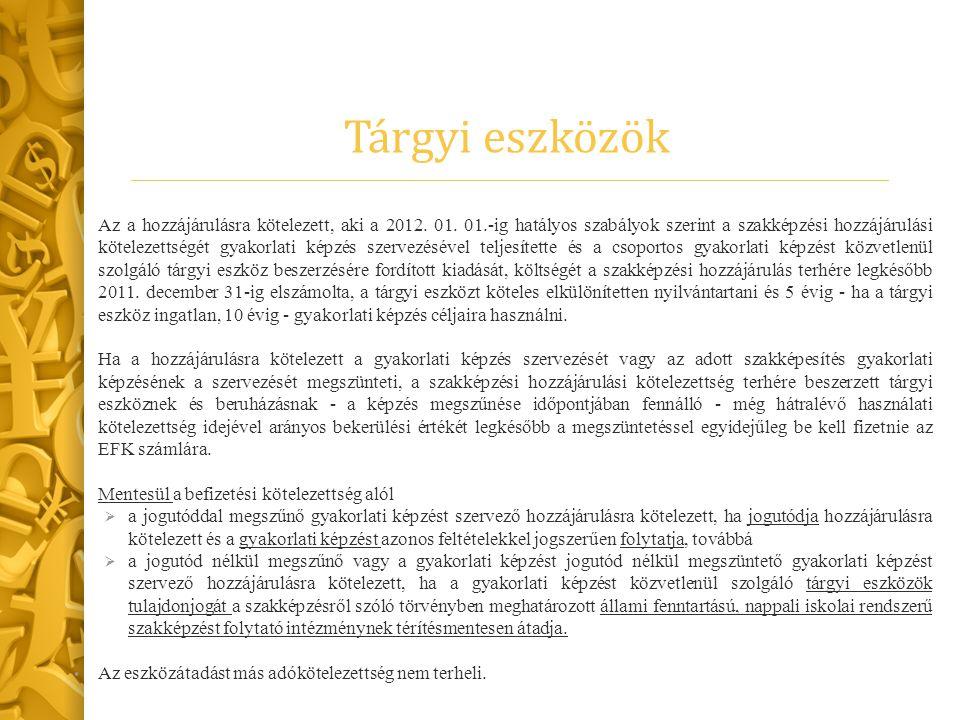 Tárgyi eszközök Az a hozzájárulásra kötelezett, aki a 2012. 01. 01.-ig hatályos szabályok szerint a szakképzési hozzájárulási kötelezettségét gyakorla