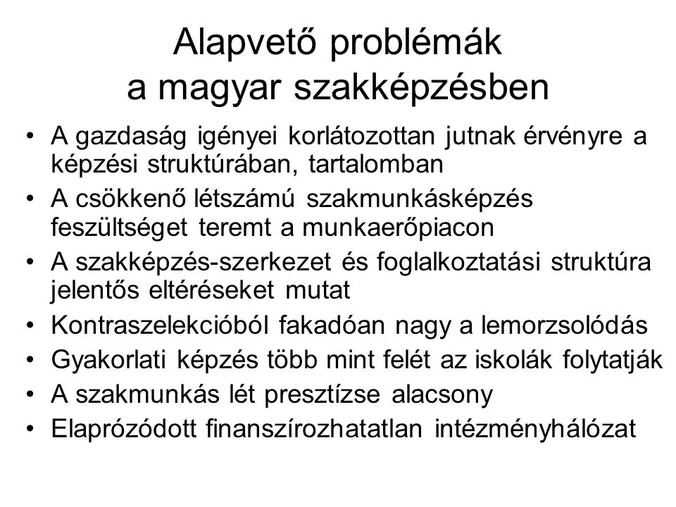 Alapvető problémák a magyar szakképzésben A gazdaság igényei korlátozottan jutnak érvényre a képzési struktúrában, tartalomban A csökkenő létszámú sza