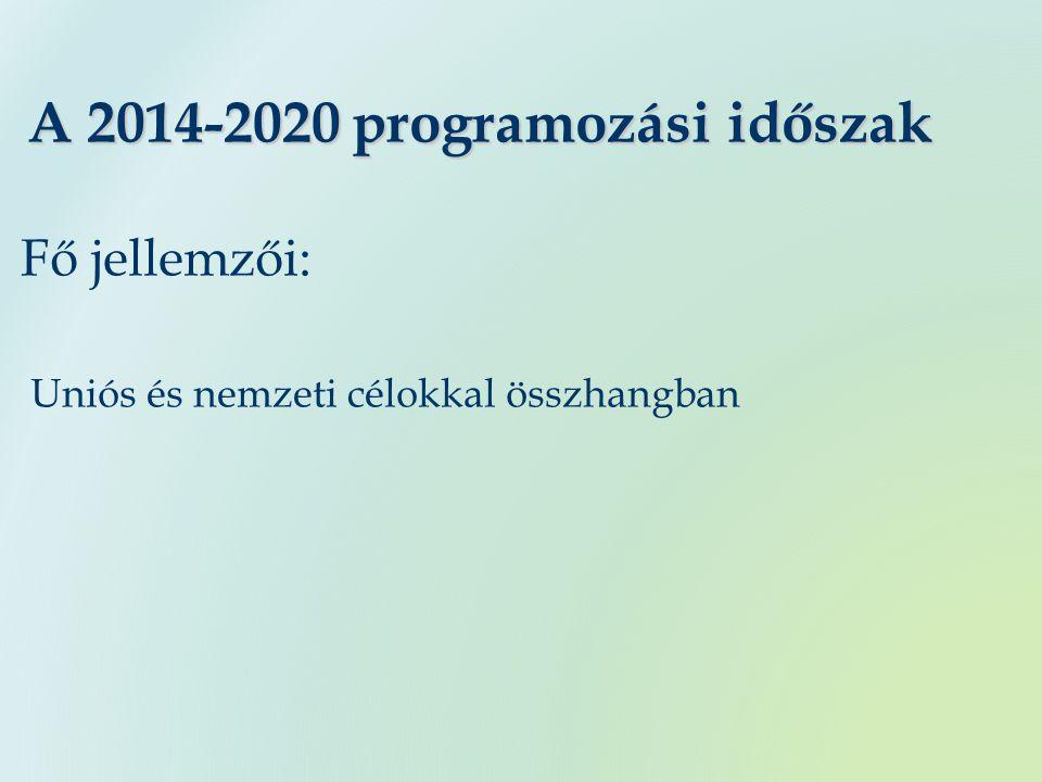 A 2014-2020 programozási időszak Fő jellemzői: Uniós és nemzeti célokkal összhangban