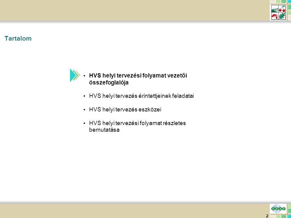 3 ▪Tervezést koordináló csoport ▪Felel a HVS elkészítéséért HVS helyi tervezés lebonyolításának összefoglalója Forrás:EPAP elemzés A HVS helyi tervezési folyamat sikeres lebonyolításához az érintetteknek eltérő feladatokat előre ütemezetten és előre kidolgozott eszközökkel kell végrehajtani HVS elvárt státusza ▪Település szintű adatok 95%-a feltöltött ▪A rendelkezésre álló források ¾-e intézkedésekhez rendelt ▪Minden intézke- déshez legalább egy felvitt HPM Érintett csoportAlapvető feladat ▪Illetékes Helyi Vidékfejlesztési Iroda ▪Segíti a tervezők munkáját ▪Előzetesen elismert vidékfejlesztési akciócsoport ▪Legjobb tudása szerint részt vesz a tervezésben HVS helyi tervezés lebonyolí- tásának összefog- lalója Helyi tervezés érintettjei- nek feladatai Helyi tervezési folyamat eszközei Helyi tervezési folyamat ütemezése ▪Tematikus munkacsoport ▪HVS bizonyos részleteit dolgozza ki Helyzetelemzés Prioritások, intézkedése k Megoldási javaslatok Véglegesíté s Egyezte- tések Adatbe- gyűjtő űrlapok ÚtmutatókVélemé- nyezési űrlapok Kommuni- káció HVS felület Jegyző- könyvező űrlapok ▪Befejezett HVS