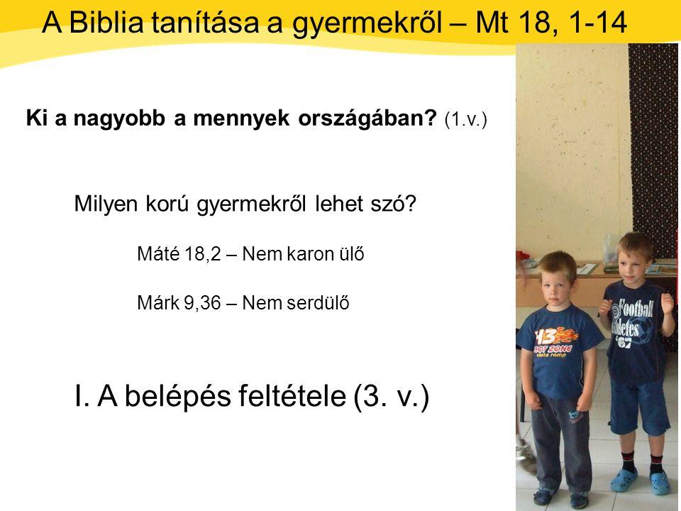 Máté 18, 1-14 Ki a nagyobb a mennyek országában? (1.v.) A Biblia tanítása a gyermekről – Mt 18, 1-14 I. A belépés feltétele (3. v.) Milyen korú gyerme