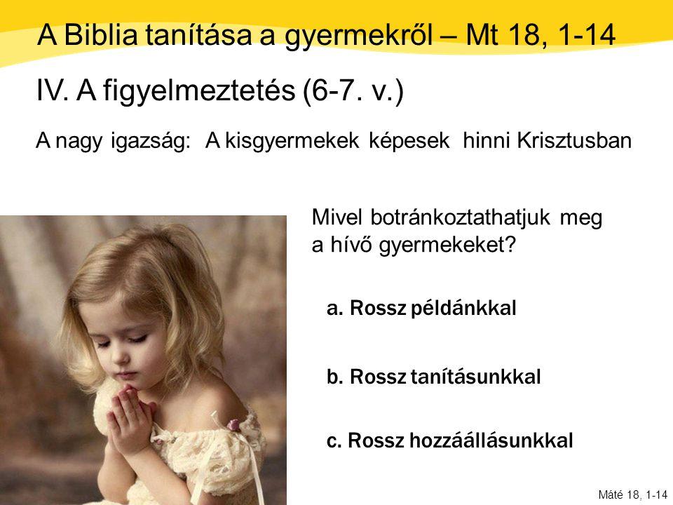Máté 18, 1-14 IV. A figyelmeztetés (6-7. v.) A nagy igazság: A kisgyermekek képesek a. Rossz példánkkal c. Rossz hozzáállásunkkal hinni Krisztusban Mi