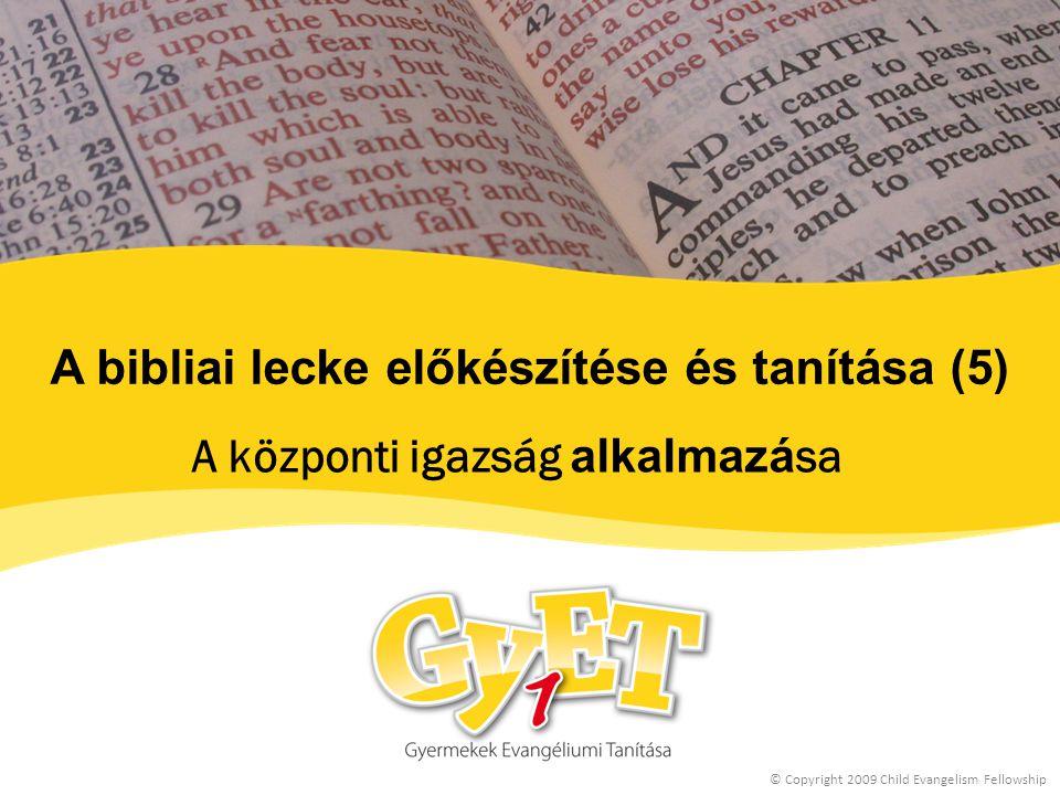 A bibliai lecke előkészítése és tanítása (5) A központi igazság alkalmazá sa © Copyright 2009 Child Evangelism Fellowship