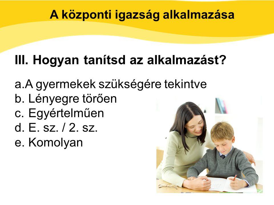 III. Hogyan tanítsd az alkalmazást? a.A gyermekek szükségére tekintve b. Lényegre törően c. Egyértelműen d. E. sz. / 2. sz. e. Komolyan A központi iga