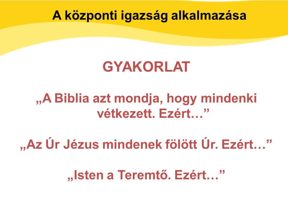 """GYAKORLAT """"A Biblia azt mondja, hogy mindenki vétkezett. Ezért…"""" """"Az Úr Jézus mindenek fölött Úr. Ezért…"""" """"Isten a Teremtő. Ezért…"""" A központi igazság"""