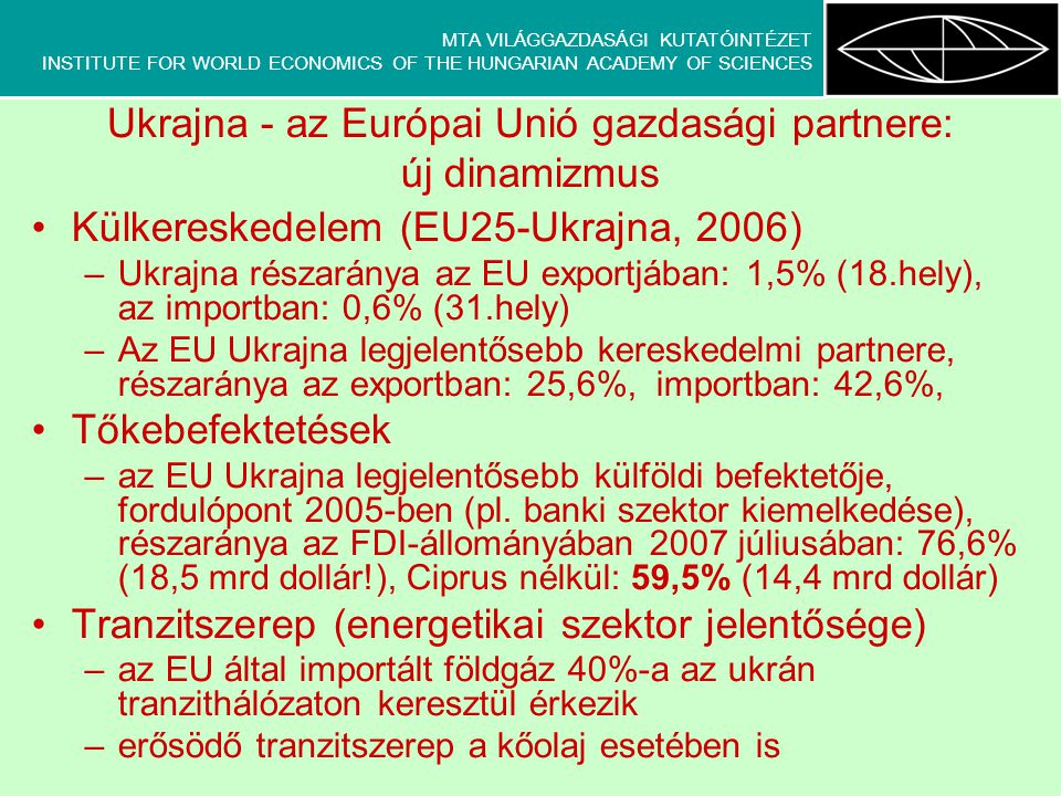 MTA VILÁGGAZDASÁGI KUTATÓINTÉZET INSTITUTE FOR WORLD ECONOMICS OF THE HUNGARIAN ACADEMY OF SCIENCES Ukrajna - az Európai Unió gazdasági partnere: új dinamizmus Külkereskedelem (EU25-Ukrajna, 2006) –Ukrajna részaránya az EU exportjában: 1,5% (18.hely), az importban: 0,6% (31.hely) –Az EU Ukrajna legjelentősebb kereskedelmi partnere, részaránya az exportban: 25,6%, importban: 42,6%, Tőkebefektetések –az EU Ukrajna legjelentősebb külföldi befektetője, fordulópont 2005-ben (pl.
