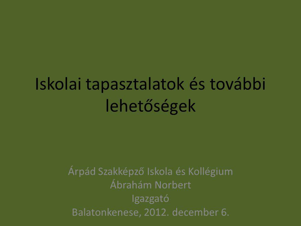 Iskolai tapasztalatok és további lehetőségek Árpád Szakképző Iskola és Kollégium Ábrahám Norbert Igazgató Balatonkenese, 2012. december 6.