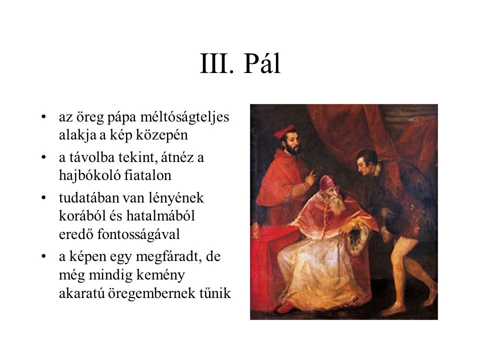 III. Pál az öreg pápa méltóságteljes alakja a kép közepén a távolba tekint, átnéz a hajbókoló fiatalon tudatában van lényének korából és hatalmából er