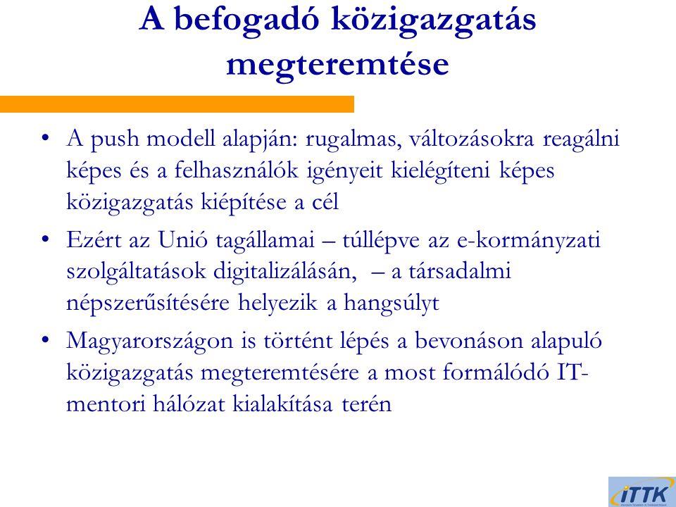 A befogadó közigazgatás megteremtése A push modell alapján: rugalmas, változásokra reagálni képes és a felhasználók igényeit kielégíteni képes közigazgatás kiépítése a cél Ezért az Unió tagállamai – túllépve az e-kormányzati szolgáltatások digitalizálásán, – a társadalmi népszerűsítésére helyezik a hangsúlyt Magyarországon is történt lépés a bevonáson alapuló közigazgatás megteremtésére a most formálódó IT- mentori hálózat kialakítása terén