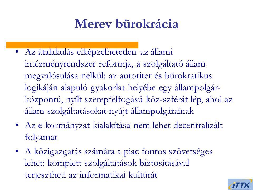 Merev bürokrácia Az átalakulás elképzelhetetlen az állami intézményrendszer reformja, a szolgáltató állam megvalósulása nélkül: az autoriter és bürokratikus logikáján alapuló gyakorlat helyébe egy állampolgár- központú, nyílt szerepfelfogású köz-szférát lép, ahol az állam szolgáltatásokat nyújt állampolgárainak Az e-kormányzat kialakítása nem lehet decentralizált folyamat A közigazgatás számára a piac fontos szövetséges lehet: komplett szolgáltatások biztosításával terjesztheti az informatikai kultúrát