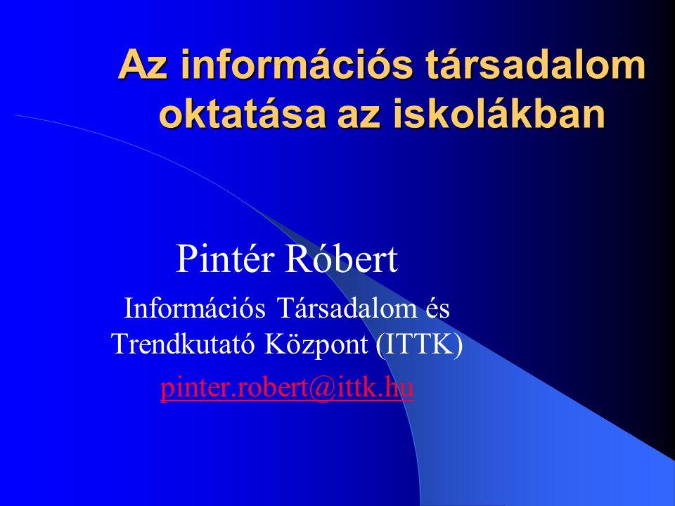 Az információs társadalom oktatása az iskolákban Pintér Róbert Információs Társadalom és Trendkutató Központ (ITTK) pinter.robert@ittk.hu