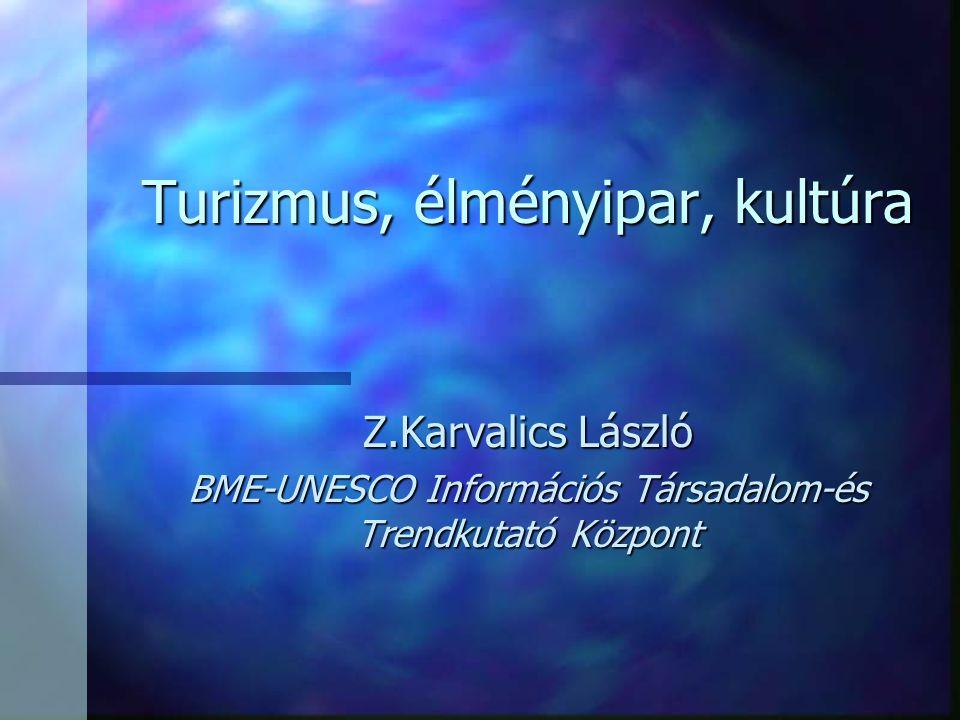 Turizmus, élményipar, kultúra Z.Karvalics László BME-UNESCO Információs Társadalom-és Trendkutató Központ