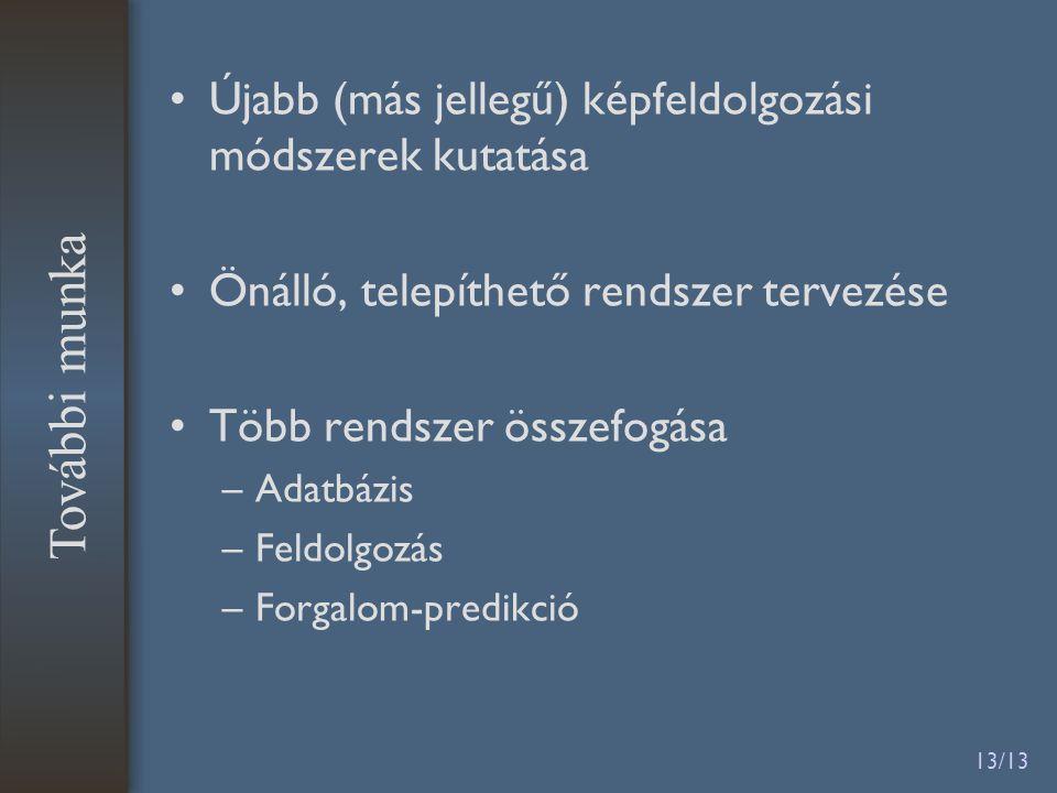 13/13 Újabb (más jellegű) képfeldolgozási módszerek kutatása Önálló, telepíthető rendszer tervezése Több rendszer összefogása –Adatbázis –Feldolgozás