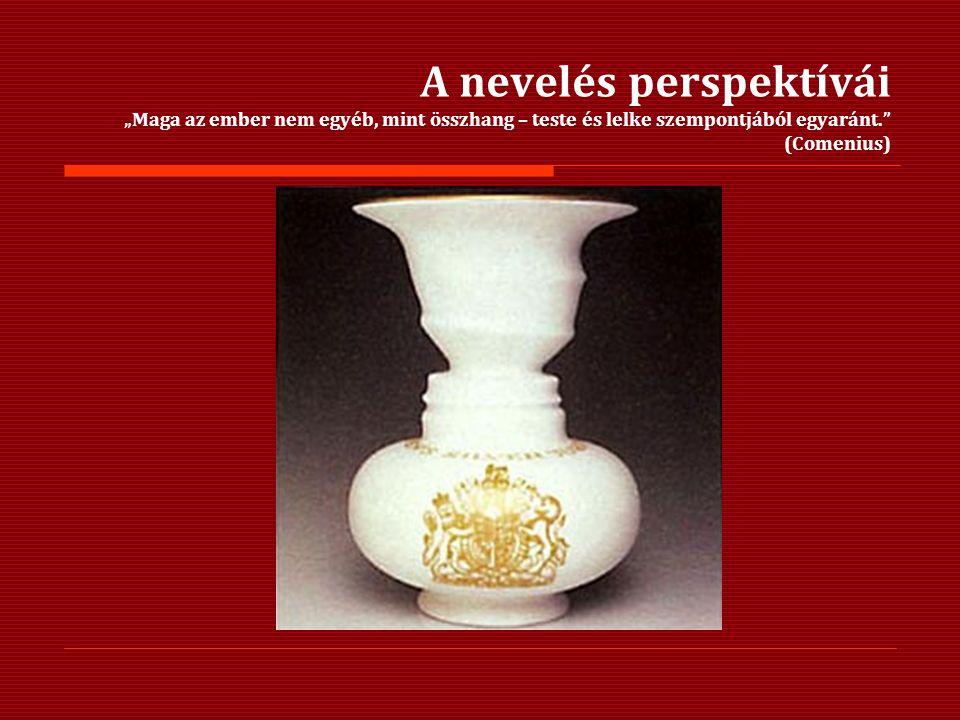 """A nevelés perspektívái """"Maga az ember nem egyéb, mint összhang – teste és lelke szempontjából egyaránt."""" (Comenius)"""