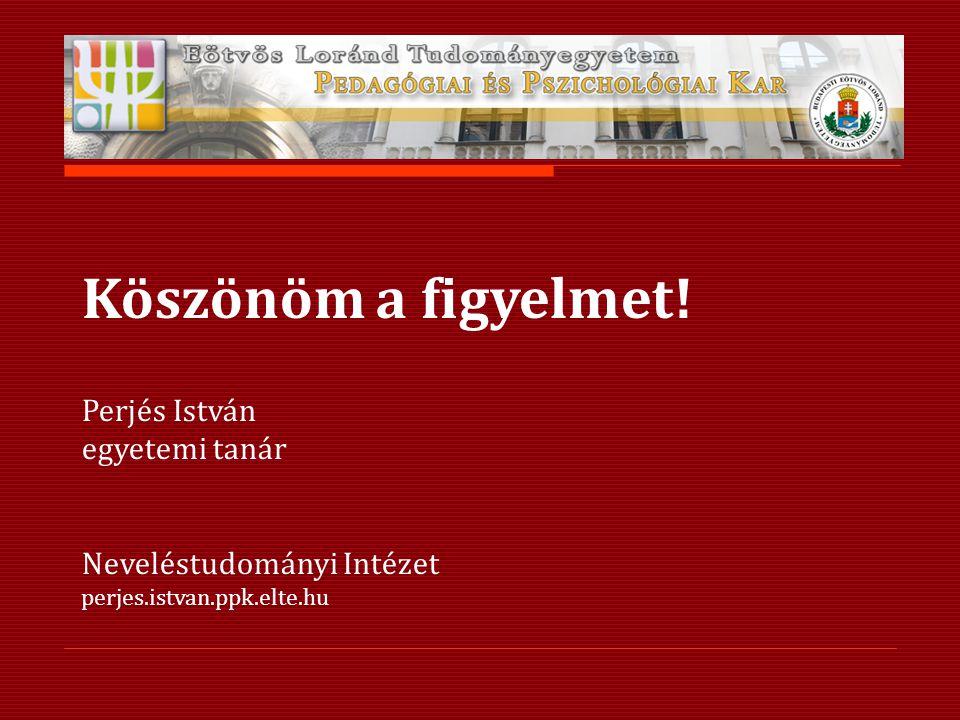 Köszönöm a figyelmet! Perjés István egyetemi tanár Neveléstudományi Intézet perjes.istvan.ppk.elte.hu