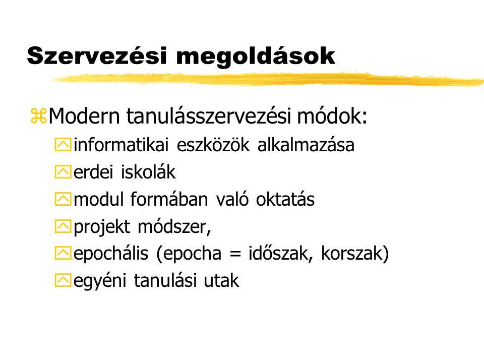 Szervezési megoldások zModern tanulásszervezési módok: yinformatikai eszközök alkalmazása yerdei iskolák ymodul formában való oktatás yprojekt módszer, yepochális (epocha = időszak, korszak) yegyéni tanulási utak