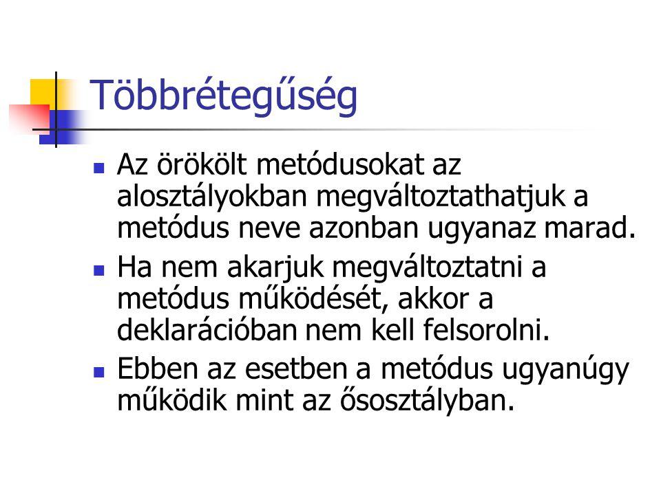 Többrétegűség Az örökölt metódusokat az alosztályokban megváltoztathatjuk a metódus neve azonban ugyanaz marad.