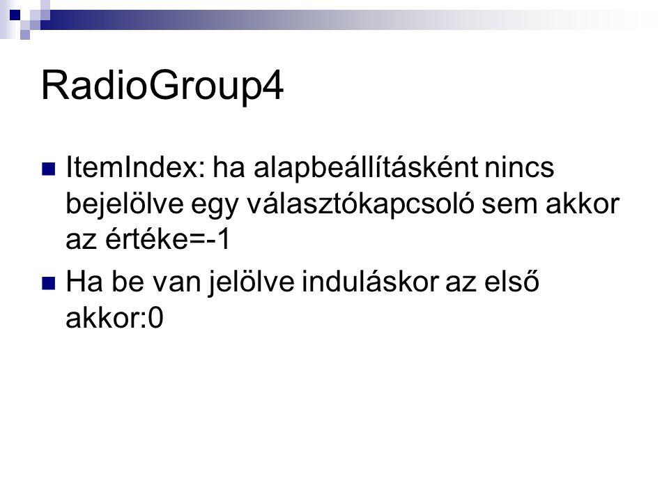RadioGroup4 ItemIndex: ha alapbeállításként nincs bejelölve egy választókapcsoló sem akkor az értéke=-1 Ha be van jelölve induláskor az első akkor:0