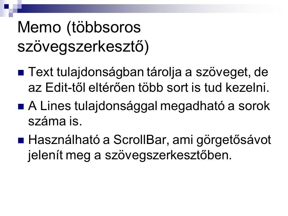 Memo (többsoros szövegszerkesztő) Text tulajdonságban tárolja a szöveget, de az Edit-től eltérően több sort is tud kezelni. A Lines tulajdonsággal meg