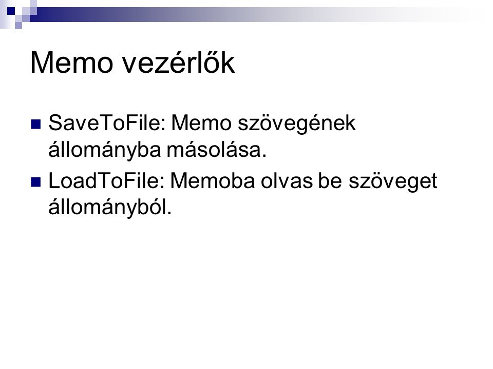 Memo vezérlők SaveToFile: Memo szövegének állományba másolása. LoadToFile: Memoba olvas be szöveget állományból.