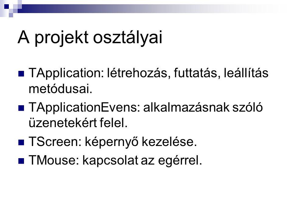 A projekt osztályai TApplication: létrehozás, futtatás, leállítás metódusai. TApplicationEvens: alkalmazásnak szóló üzenetekért felel. TScreen: képern