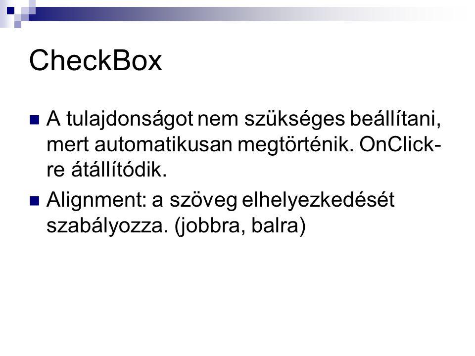 CheckBox A tulajdonságot nem szükséges beállítani, mert automatikusan megtörténik. OnClick- re átállítódik. Alignment: a szöveg elhelyezkedését szabál