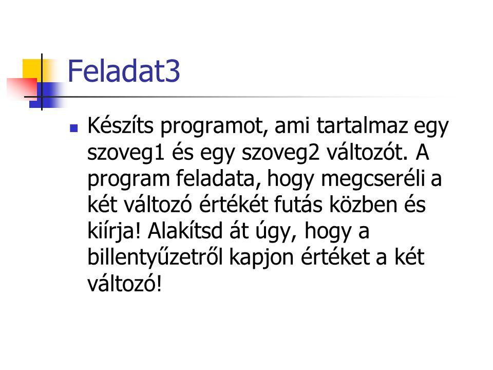 Feladat3 Készíts programot, ami tartalmaz egy szoveg1 és egy szoveg2 változót. A program feladata, hogy megcseréli a két változó értékét futás közben