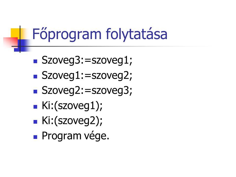 Főprogram folytatása Szoveg3:=szoveg1; Szoveg1:=szoveg2; Szoveg2:=szoveg3; Ki:(szoveg1); Ki:(szoveg2); Program vége.