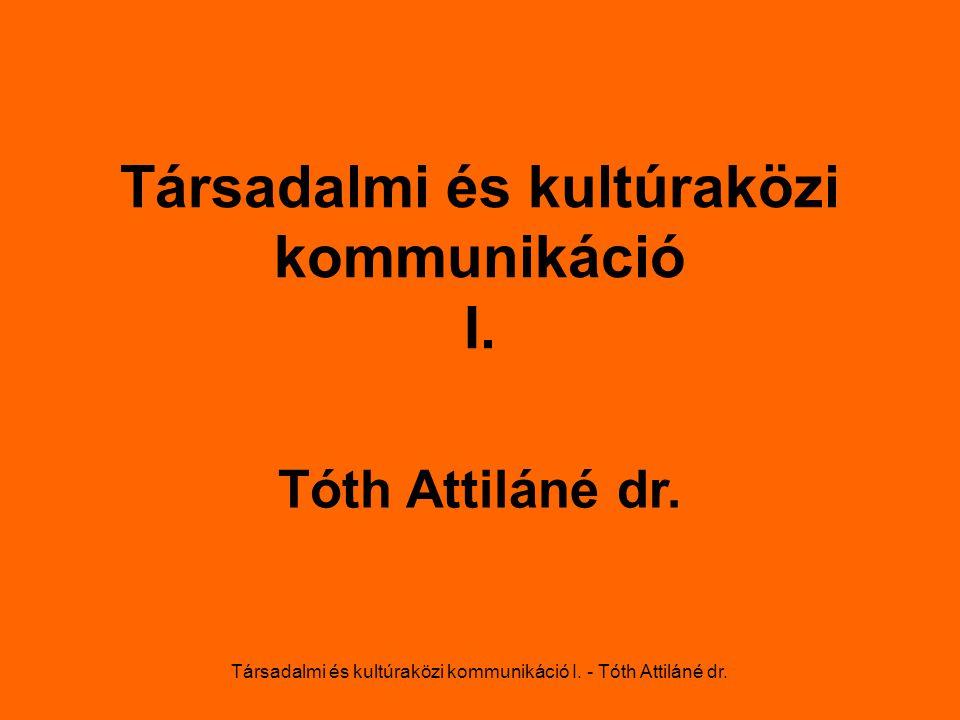Társadalmi és kultúraközi kommunikáció I. - Tóth Attiláné dr. Társadalmi és kultúraközi kommunikáció I. Tóth Attiláné dr.