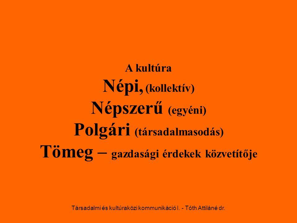 A kultúra Népi, (kollektív) Népszerű (egyéni) Polgári (társadalmasodás) Tömeg – gazdasági érdekek közvetítője Társadalmi és kultúraközi kommunikáció I