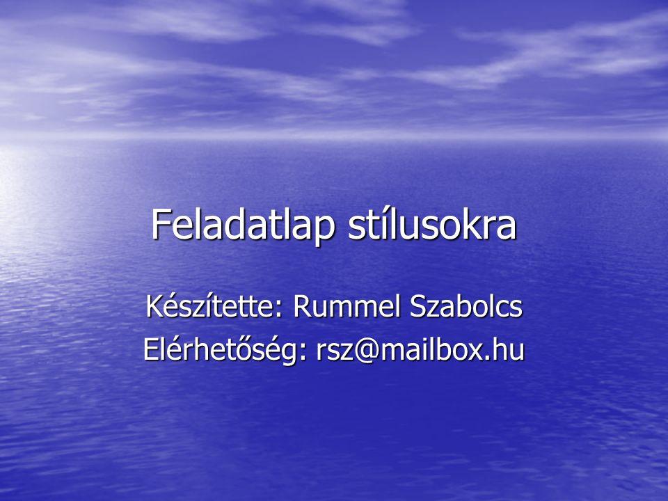 Feladatlap stílusokra Készítette: Rummel Szabolcs Elérhetőség: rsz@mailbox.hu