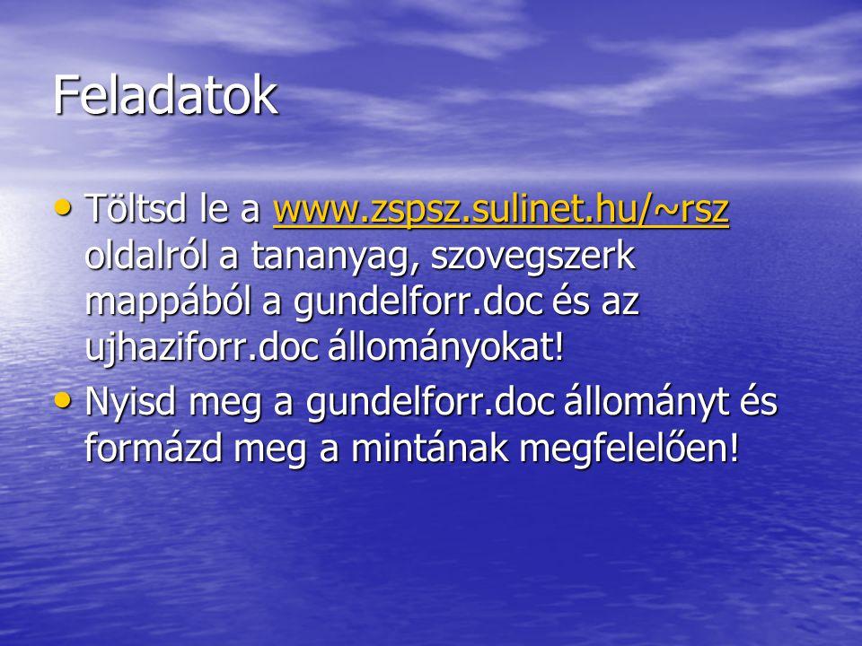 Feladatok Töltsd le a www.zspsz.sulinet.hu/~rsz oldalról a tananyag, szovegszerk mappából a gundelforr.doc és az ujhaziforr.doc állományokat! Töltsd l