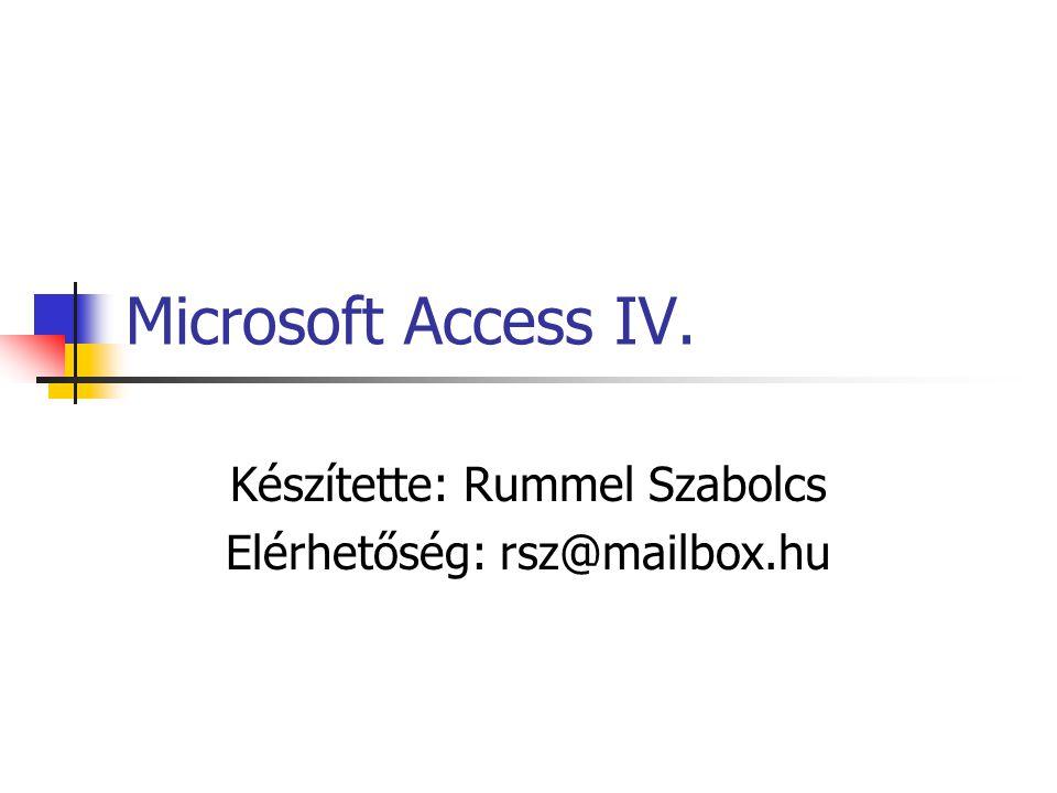 Microsoft Access IV. Készítette: Rummel Szabolcs Elérhetőség: rsz@mailbox.hu